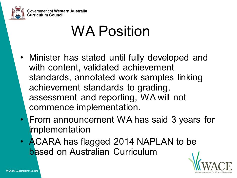 © 2009 Curriculum Council WA Position Minister has stated until fully developed and with content, validated achievement standards, annotated work samples linking achievement standards to grading, assessment and reporting, WA will not commence implementation.