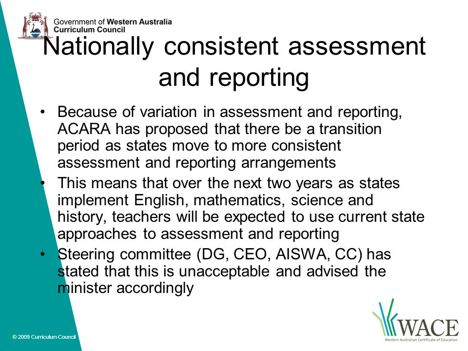 © 2009 Curriculum Council Nationally consistent assessment and reporting Because of variation in assessment and reporting, ACARA has proposed that there be a transition period as states move to more consistent assessment and reporting arrangements This means that over the next two years as states implement English, mathematics, science and history, teachers will be expected to use current state approaches to assessment and reporting Steering committee (DG, CEO, AISWA, CC) has stated that this is unacceptable and advised the minister accordingly