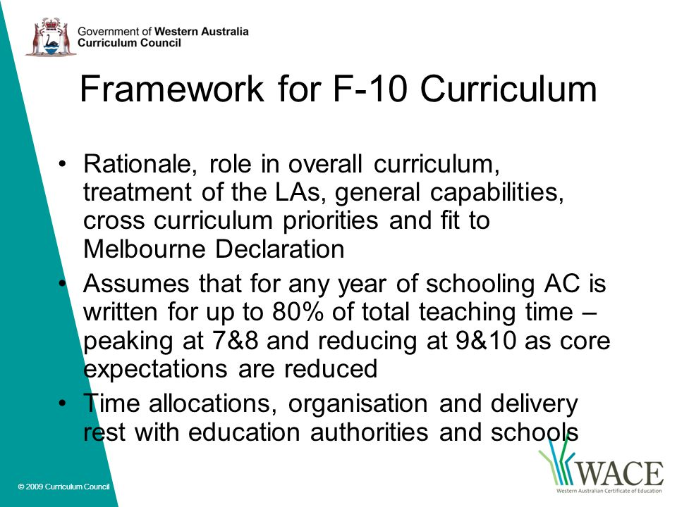 © 2009 Curriculum Council Framework for F-10 Curriculum Rationale, role in overall curriculum, treatment of the LAs, general capabilities, cross curriculum priorities and fit to Melbourne Declaration Assumes that for any year of schooling AC is written for up to 80% of total teaching time – peaking at 7&8 and reducing at 9&10 as core expectations are reduced Time allocations, organisation and delivery rest with education authorities and schools