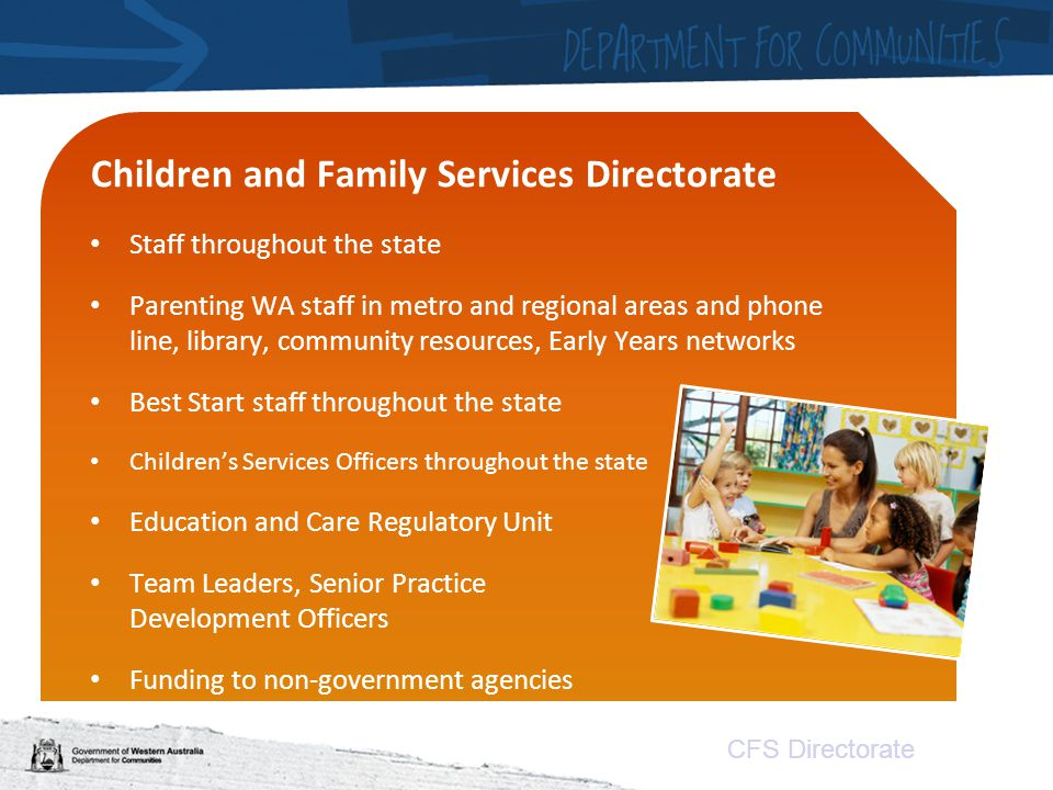 CFS Directorate Children and Family Services Directorate Staff throughout the state Parenting WA staff in metro and regional areas and phone line, library, community resources, Early Years networks Best Start staff throughout the state Children's Services Officers throughout the state the state Education and Care Regulatory Unit Team Leaders, Senior Practice Development Officers Funding to non-government agencies