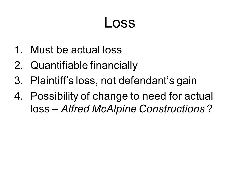 Loss 1.Must be actual loss 2.Quantifiable financially 3.Plaintiff's loss, not defendant's gain 4.Possibility of change to need for actual loss – Alfred McAlpine Constructions