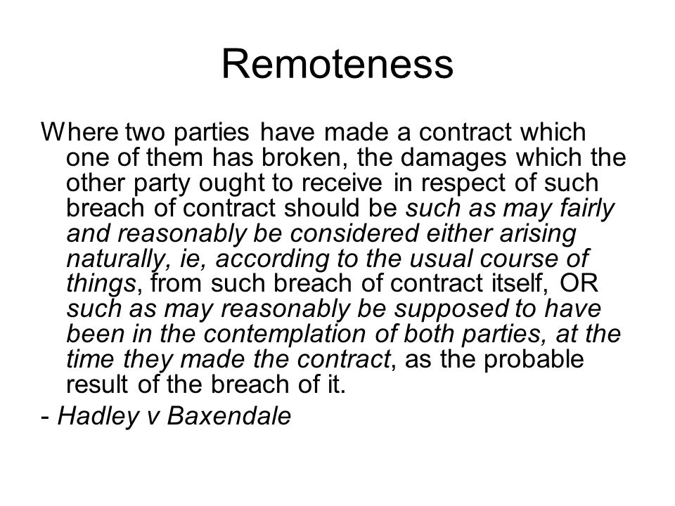 Remoteness Where two parties have made a contract which one of them has broken, the damages which the other party ought to receive in respect of such breach of contract should be such as may fairly and reasonably be considered either arising naturally, ie, according to the usual course of things, from such breach of contract itself, OR such as may reasonably be supposed to have been in the contemplation of both parties, at the time they made the contract, as the probable result of the breach of it.