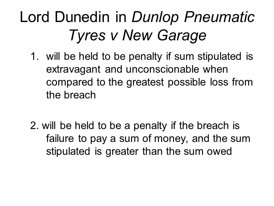 Lord Dunedin in Dunlop Pneumatic Tyres v New Garage 1.will be held to be penalty if sum stipulated is extravagant and unconscionable when compared to the greatest possible loss from the breach 2.
