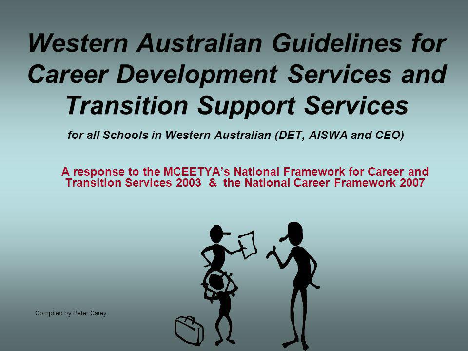 Western Australian Guidelines for Career Development Services and Transition Support Services for all Schools in Western Australian (DET, AISWA and CEO) A response to the MCEETYA's National Framework for Career and Transition Services 2003 & the National Career Framework 2007 Compiled by Peter Carey