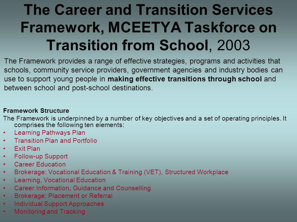 The Career and Transition Services Framework, MCEETYA Taskforce on Transition from School, 2003 Framework Structure The Framework is underpinned by a number of key objectives and a set of operating principles.