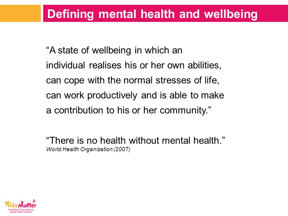 A state of wellbeing in which an individual realises his or her own abilities, can cope with the normal stresses of life, can work productively and is able to make a contribution to his or her community. There is no health without mental health. World Health Organization (2007) Defining mental health and wellbeing