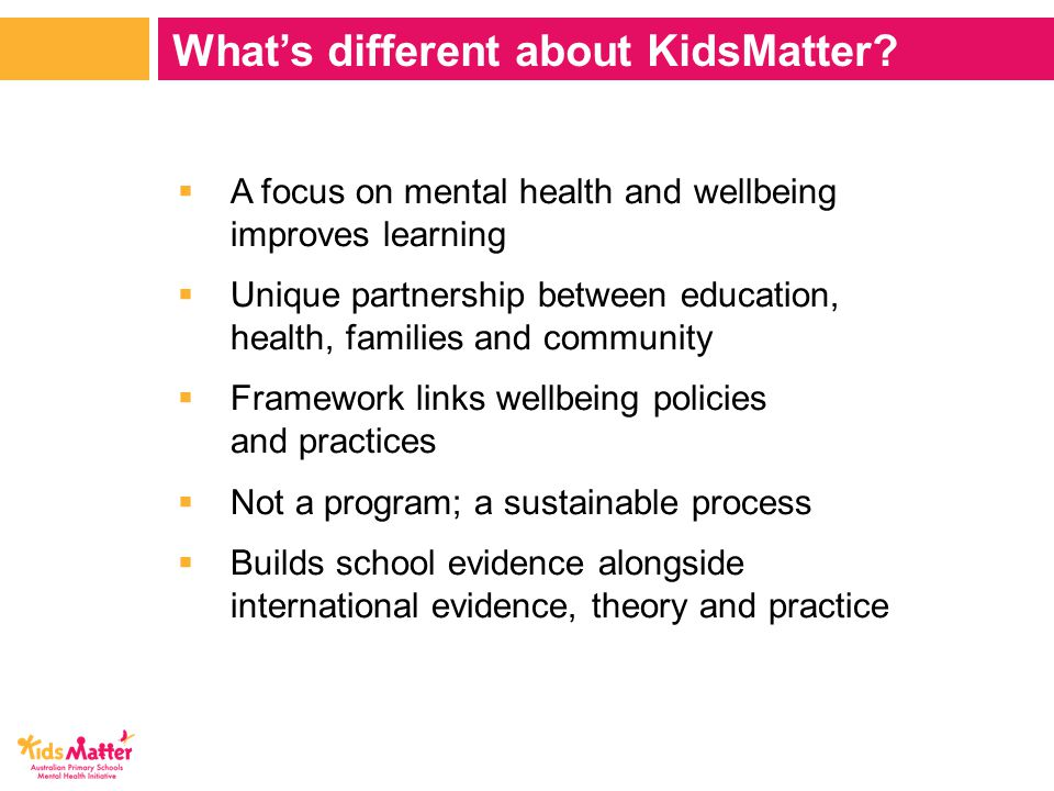  A focus on mental health and wellbeing improves learning  Unique partnership between education, health, families and community  Framework links wellbeing policies and practices  Not a program; a sustainable process  Builds school evidence alongside international evidence, theory and practice What's different about KidsMatter
