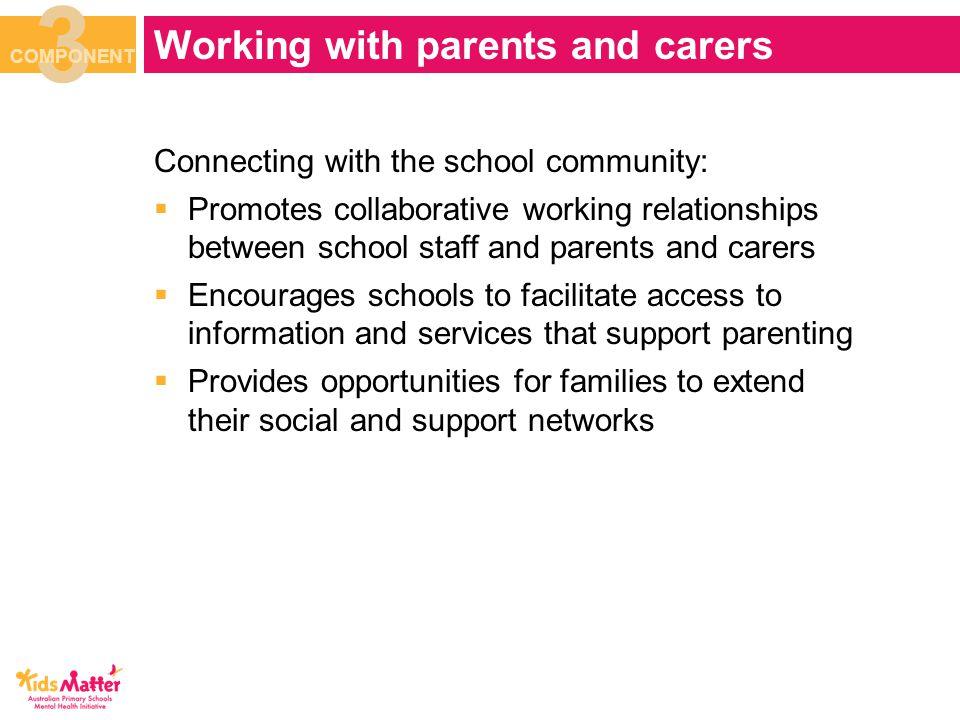 Connecting with the school community:  Promotes collaborative working relationships between school staff and parents and carers  Encourages schools to facilitate access to information and services that support parenting  Provides opportunities for families to extend their social and support networks Working with parents and carers 3 COMPONENT