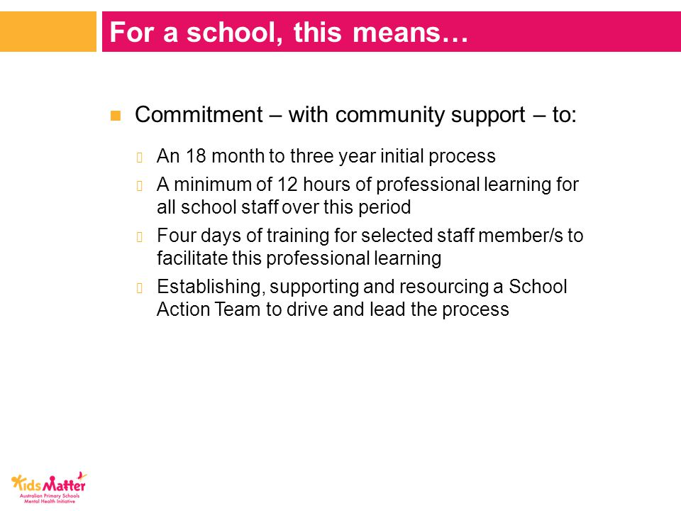 Commitment – with community support – to: − An 18 month to three year initial process − A minimum of 12 hours of professional learning for all school staff over this period − Four days of training for selected staff member/s to facilitate this professional learning − Establishing, supporting and resourcing a School Action Team to drive and lead the process For a school, this means…