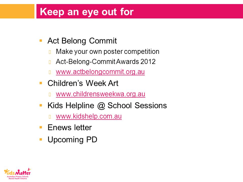  Act Belong Commit − Make your own poster competition − Act-Belong-Commit Awards 2012 − www.actbelongcommit.org.au www.actbelongcommit.org.au  Children's Week Art − www.childrensweekwa.org.au www.childrensweekwa.org.au  Kids Helpline @ School Sessions − www.kidshelp.com.au www.kidshelp.com.au  Enews letter  Upcoming PD Keep an eye out for