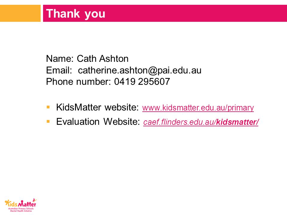 Name: Cath Ashton Email: catherine.ashton@pai.edu.au Phone number: 0419 295607  KidsMatter website: www.kidsmatter.edu.au/primary www.kidsmatter.edu.au/primary  Evaluation Website: caef.flinders.edu.au/kidsmatter/ caef.flinders.edu.au/kidsmatter/ Thank you