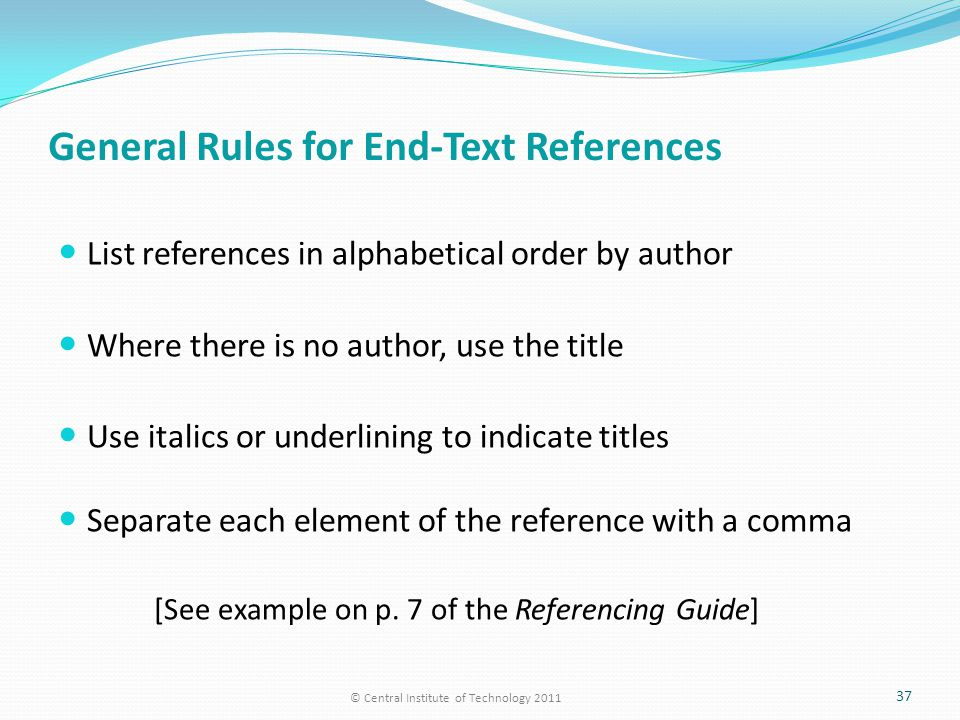 General Rules for End-Text References List references in alphabetical order by author Where there is no author, use the title Use italics or underlining to indicate titles Separate each element of the reference with a comma [See example on p.