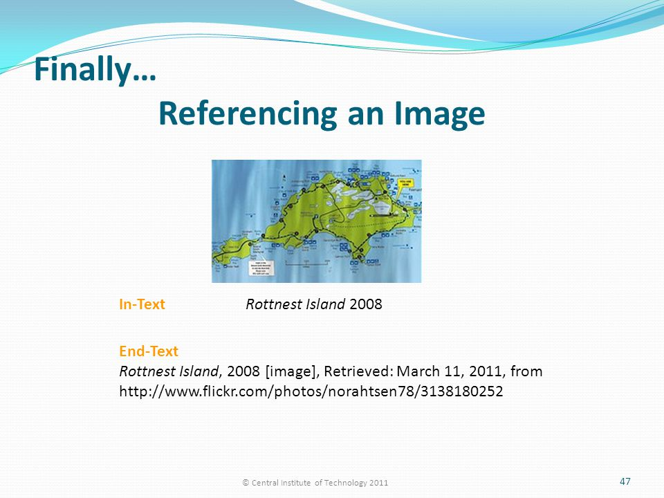 Finally… Referencing an Image © Central Institute of Technology 2011 47 In-Text Rottnest Island 2008 End-Text Rottnest Island, 2008 [image], Retrieved: March 11, 2011, from http://www.flickr.com/photos/norahtsen78/3138180252