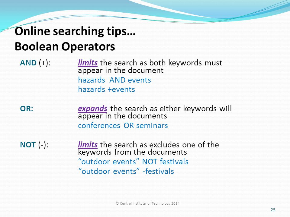 Online searching tips… Boolean Operators AND (+):limits the search as both keywords must appear in the document hazards AND events hazards +events OR: expands the search as either keywords will appear in the documents conferences OR seminars NOT (-): limits the search as excludes one of the keywords from the documents outdoor events NOT festivals outdoor events -festivals © Central Institute of Technology