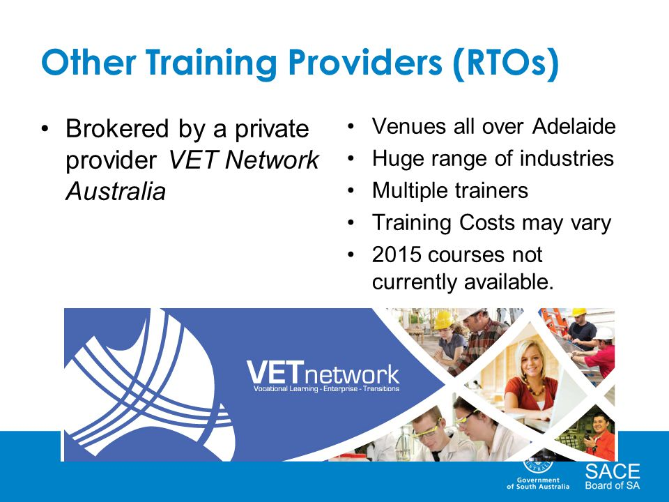 Other Training Providers (RTOs) Brokered by a private provider VET Network Australia Venues all over Adelaide Huge range of industries Multiple trainers Training Costs may vary 2015 courses not currently available.