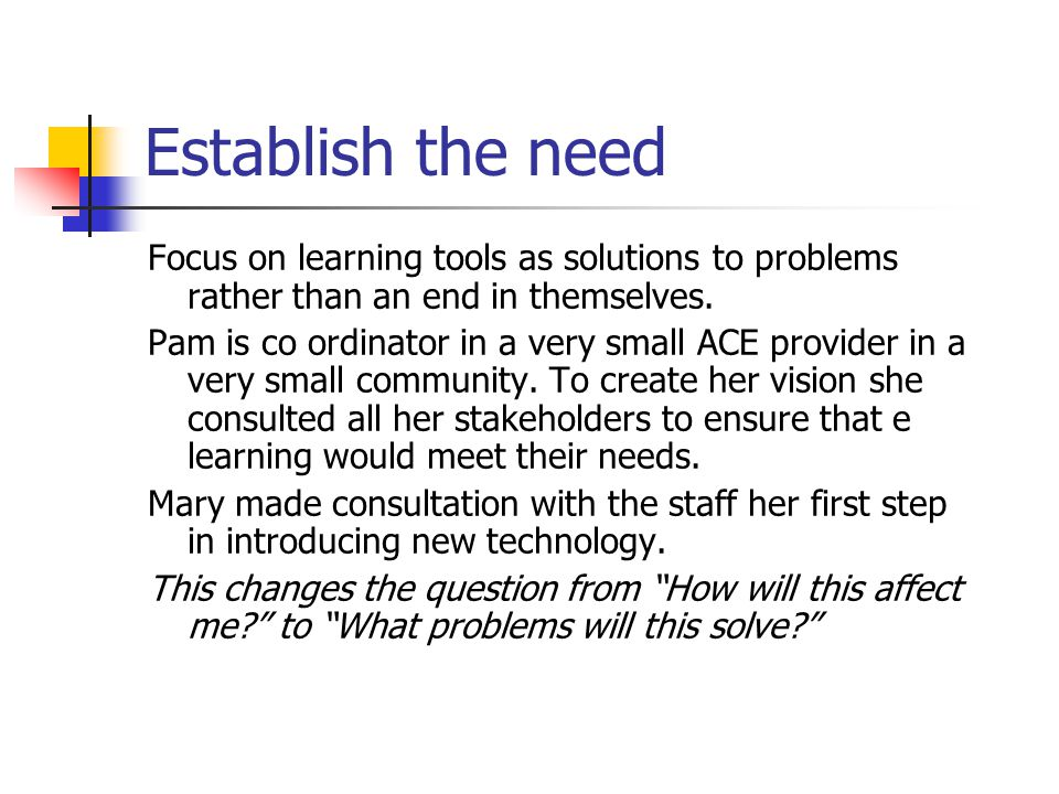 Establish the need Focus on learning tools as solutions to problems rather than an end in themselves.