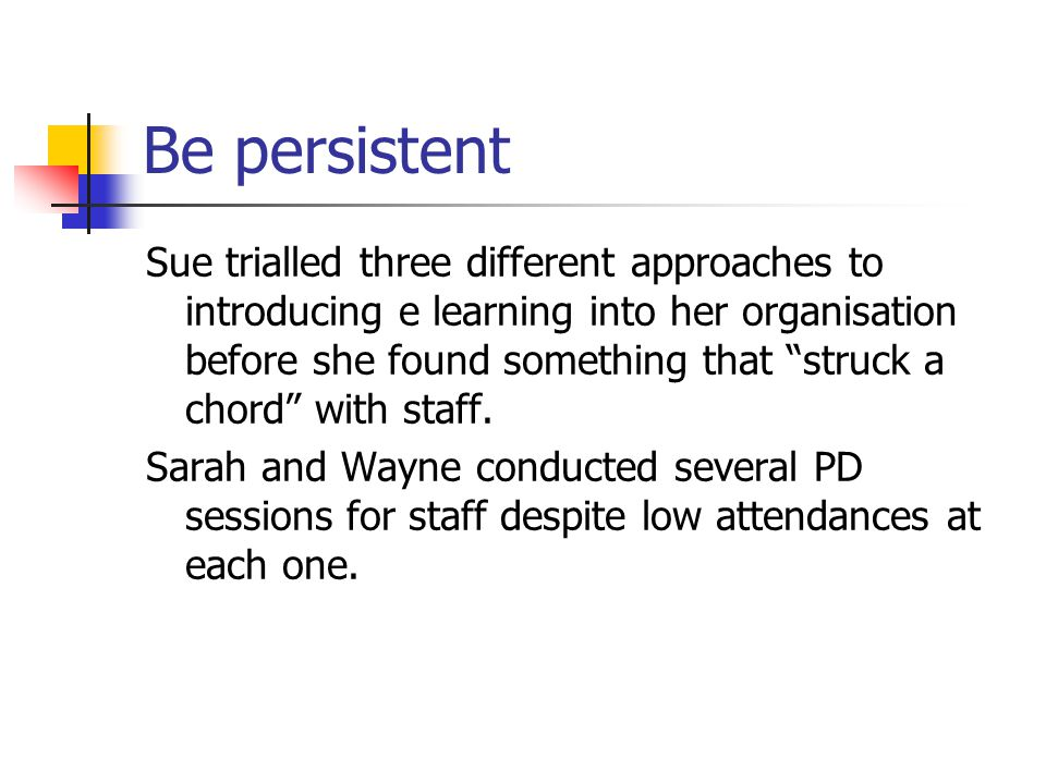 Be persistent Sue trialled three different approaches to introducing e learning into her organisation before she found something that struck a chord with staff.