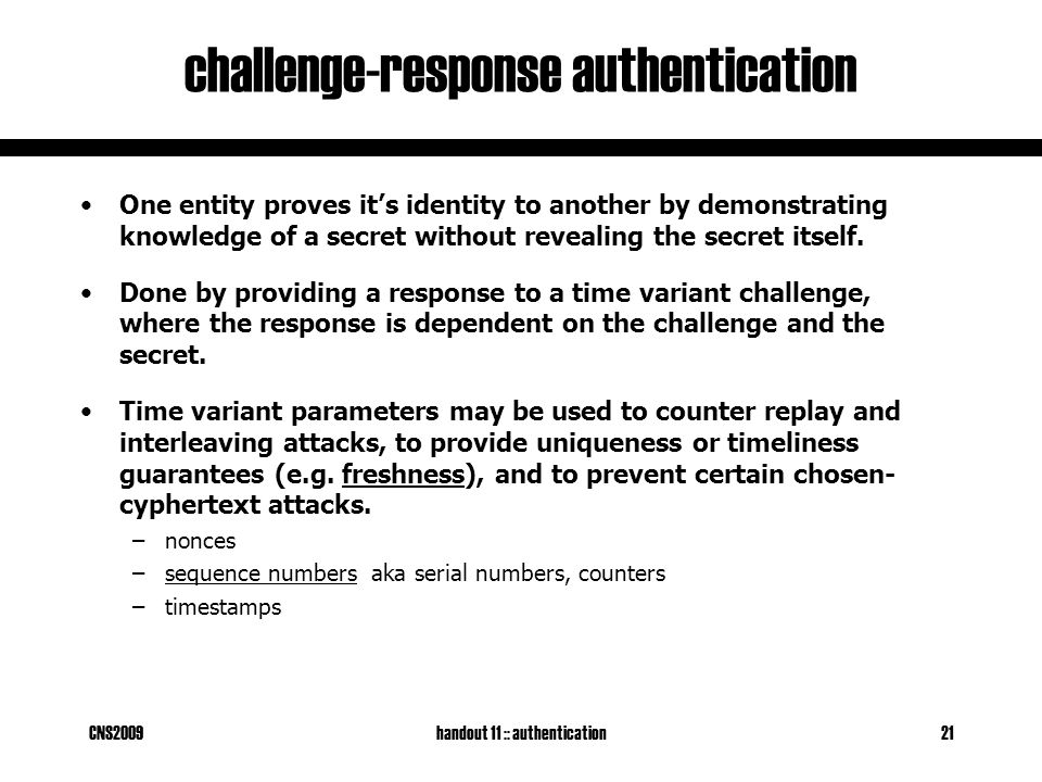 CNS2009handout 11 :: authentication21 challenge-response authentication One entity proves it's identity to another by demonstrating knowledge of a secret without revealing the secret itself.