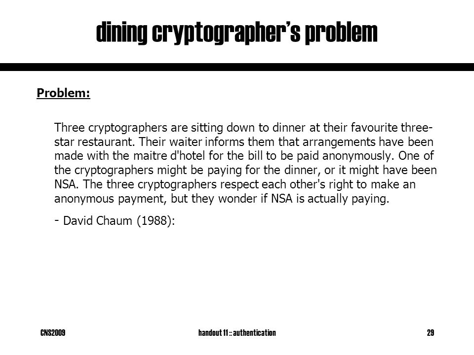 CNS2009handout 11 :: authentication29 dining cryptographer's problem Problem: Three cryptographers are sitting down to dinner at their favourite three- star restaurant.