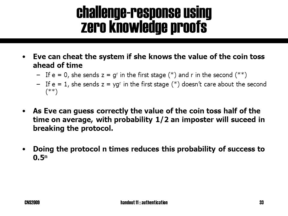 CNS2009handout 11 :: authentication33 challenge-response using zero knowledge proofs Eve can cheat the system if she knows the value of the coin toss ahead of time –If e = 0, she sends z = g r in the first stage (*) and r in the second (**) –If e = 1, she sends z = yg r in the first stage (*) doesn't care about the second (**) As Eve can guess correctly the value of the coin toss half of the time on average, with probability 1/2 an imposter will suceed in breaking the protocol.