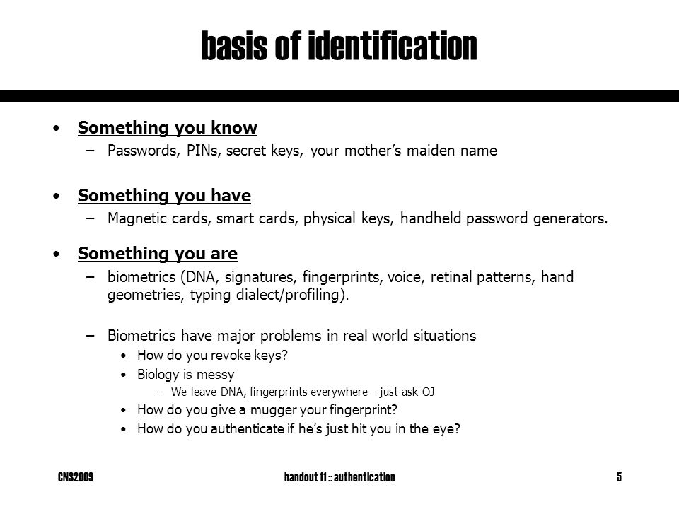 CNS2009handout 11 :: authentication5 basis of identification Something you know –Passwords, PINs, secret keys, your mother's maiden name Something you have –Magnetic cards, smart cards, physical keys, handheld password generators.