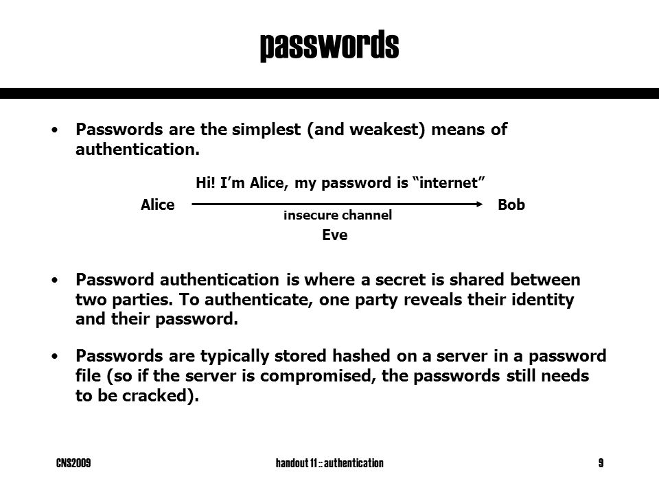 CNS2009handout 11 :: authentication9 passwords Passwords are the simplest (and weakest) means of authentication.