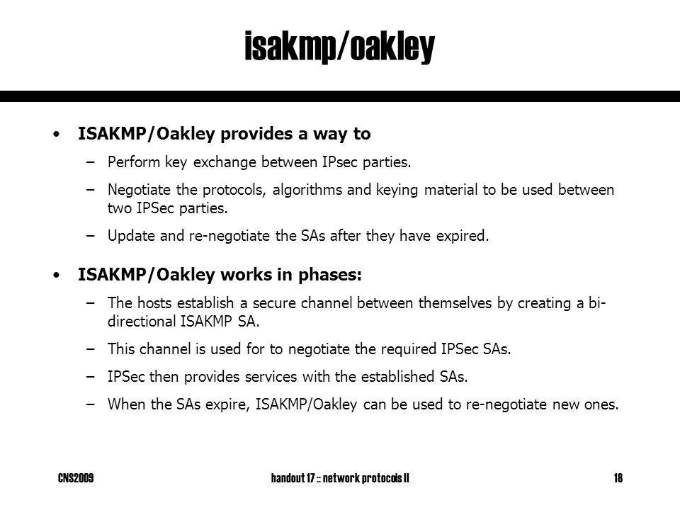 CNS2009handout 17 :: network protocols II18 isakmp/oakley ISAKMP/Oakley provides a way to –Perform key exchange between IPsec parties.