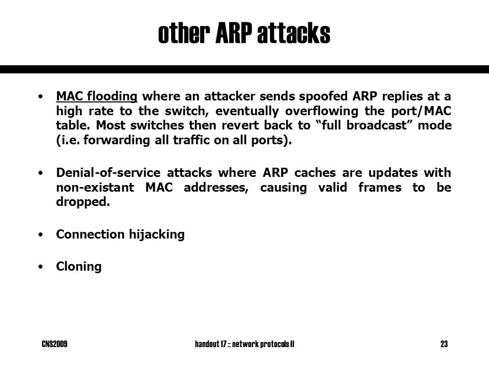 CNS2009handout 17 :: network protocols II23 other ARP attacks MAC flooding where an attacker sends spoofed ARP replies at a high rate to the switch, eventually overflowing the port/MAC table.