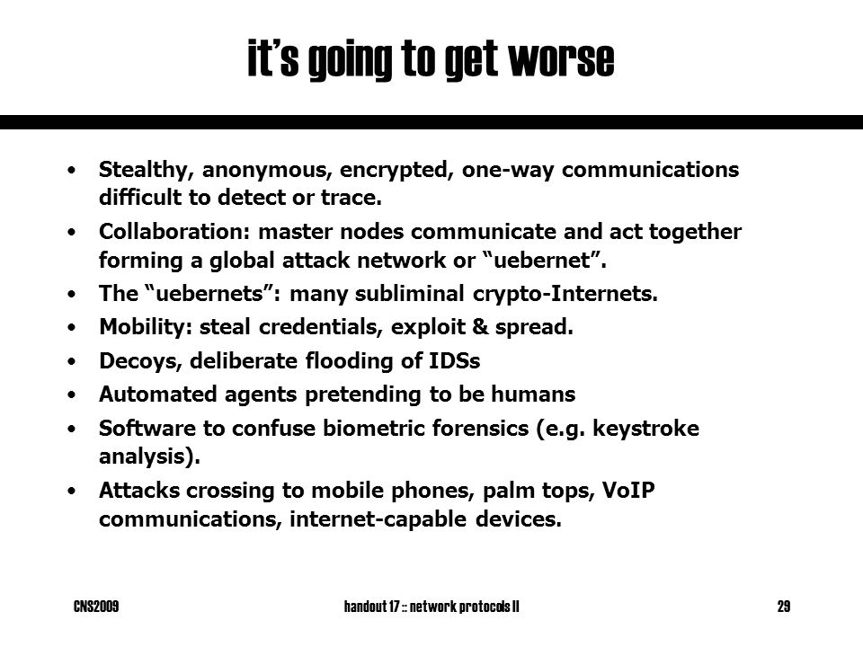 CNS2009handout 17 :: network protocols II29 it's going to get worse Stealthy, anonymous, encrypted, one-way communications difficult to detect or trace.