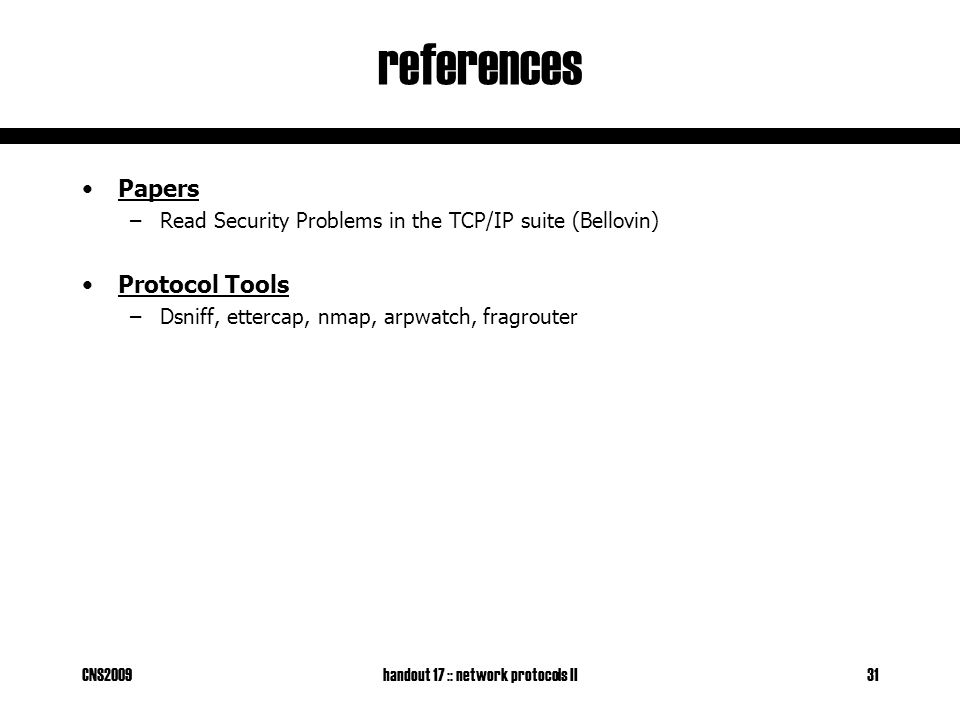 CNS2009handout 17 :: network protocols II31 references Papers –Read Security Problems in the TCP/IP suite (Bellovin) Protocol Tools –Dsniff, ettercap, nmap, arpwatch, fragrouter