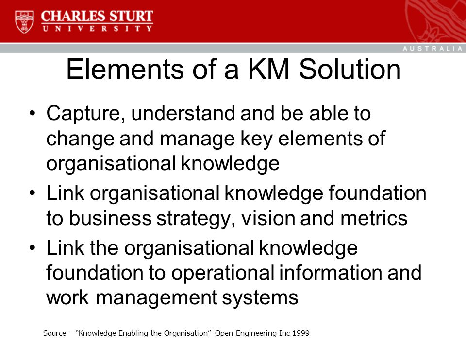 Elements of a KM Solution Capture, understand and be able to change and manage key elements of organisational knowledge Link organisational knowledge foundation to business strategy, vision and metrics Link the organisational knowledge foundation to operational information and work management systems Source – Knowledge Enabling the Organisation Open Engineering Inc 1999