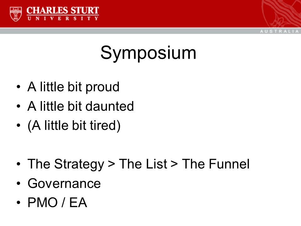 Symposium A little bit proud A little bit daunted (A little bit tired) The Strategy > The List > The Funnel Governance PMO / EA