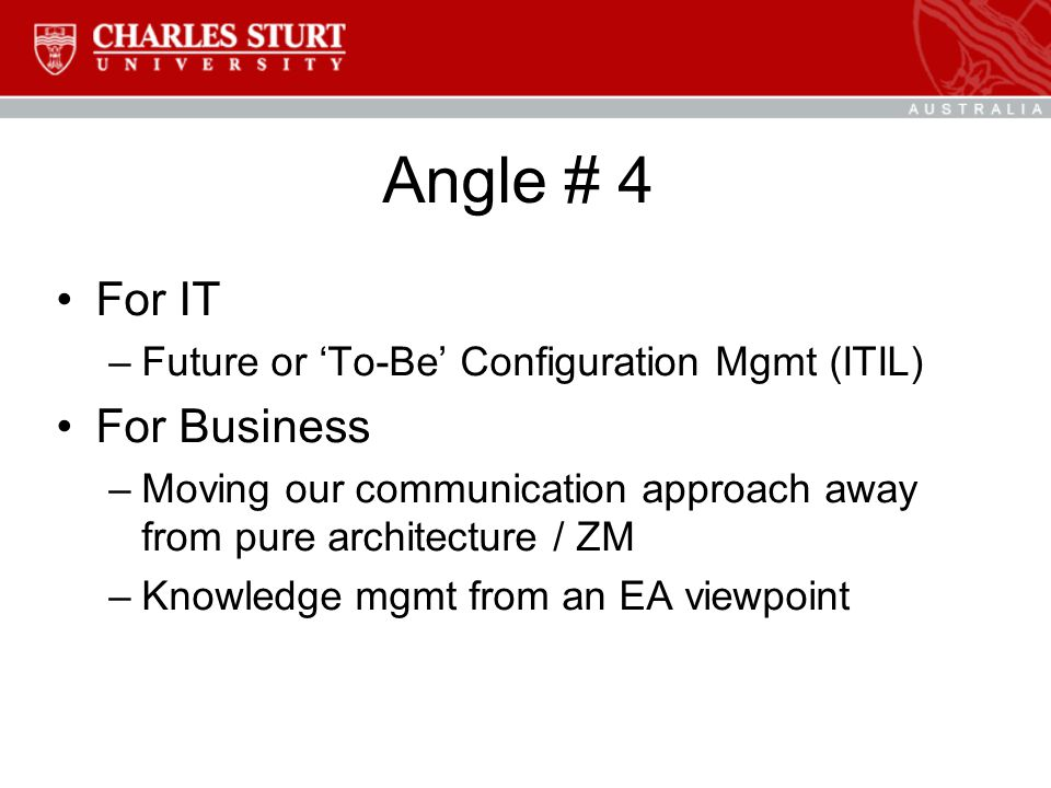 Angle # 4 For IT –Future or 'To-Be' Configuration Mgmt (ITIL) For Business –Moving our communication approach away from pure architecture / ZM –Knowledge mgmt from an EA viewpoint