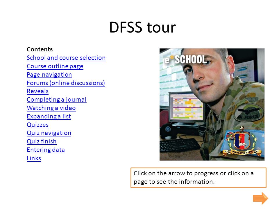 DFSS tour Contents School and course selection Course outline page Page navigation Forums (online discussions) Reveals Completing a journal Watching a video Expanding a list Quizzes Quiz navigation Quiz finish Entering data Links Click on the arrow to progress or click on a page to see the information.