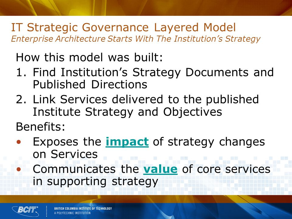 IT Strategic Governance Layered Model Enterprise Architecture Starts With The Institution's Strategy How this model was built: 1.Find Institution's Strategy Documents and Published Directions 2.Link Services delivered to the published Institute Strategy and Objectives Benefits: Exposes the impact of strategy changes on Services Communicates the value of core services in supporting strategy