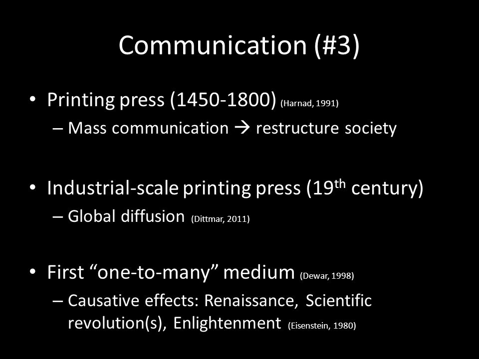 Communication (#3) Printing press (1450-1800) (Harnad, 1991) – Mass communication  restructure society Industrial-scale printing press (19 th century) – Global diffusion (Dittmar, 2011) First one-to-many medium (Dewar, 1998) – Causative effects: Renaissance, Scientific revolution(s), Enlightenment (Eisenstein, 1980)