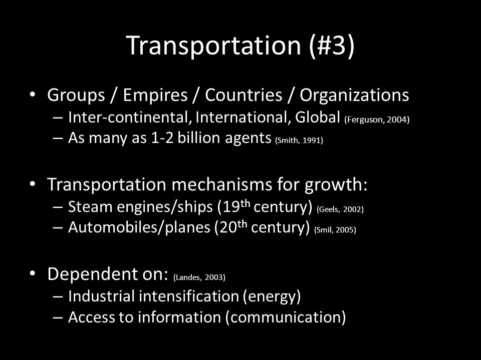 Transportation (#3) Groups / Empires / Countries / Organizations – Inter-continental, International, Global (Ferguson, 2004) – As many as 1-2 billion agents (Smith, 1991) Transportation mechanisms for growth: – Steam engines/ships (19 th century) (Geels, 2002) – Automobiles/planes (20 th century) (Smil, 2005) Dependent on: (Landes, 2003) – Industrial intensification (energy) – Access to information (communication)