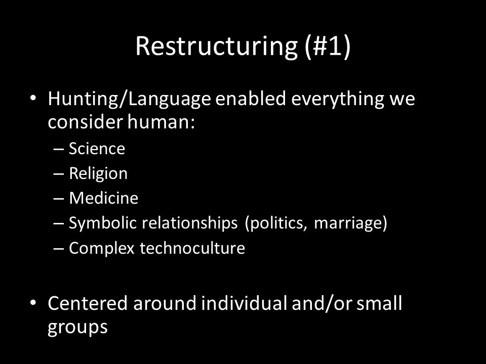 Restructuring (#1) Hunting/Language enabled everything we consider human: – Science – Religion – Medicine – Symbolic relationships (politics, marriage) – Complex technoculture Centered around individual and/or small groups