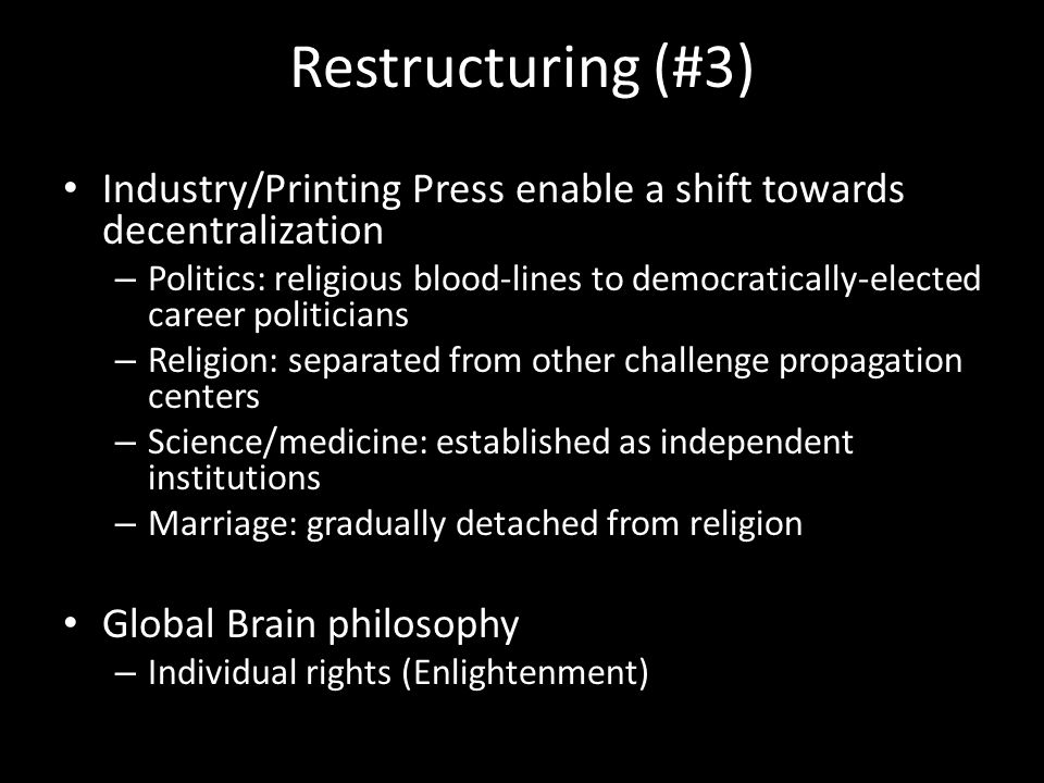 Restructuring (#3) Industry/Printing Press enable a shift towards decentralization – Politics: religious blood-lines to democratically-elected career politicians – Religion: separated from other challenge propagation centers – Science/medicine: established as independent institutions – Marriage: gradually detached from religion Global Brain philosophy – Individual rights (Enlightenment)