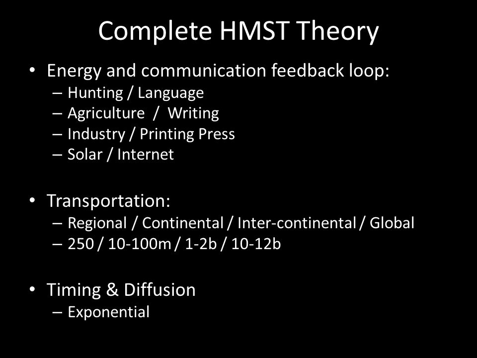 Complete HMST Theory Energy and communication feedback loop: – Hunting / Language – Agriculture / Writing – Industry / Printing Press – Solar / Internet Transportation: – Regional / Continental / Inter-continental / Global – 250 / 10-100m / 1-2b / 10-12b Timing & Diffusion – Exponential