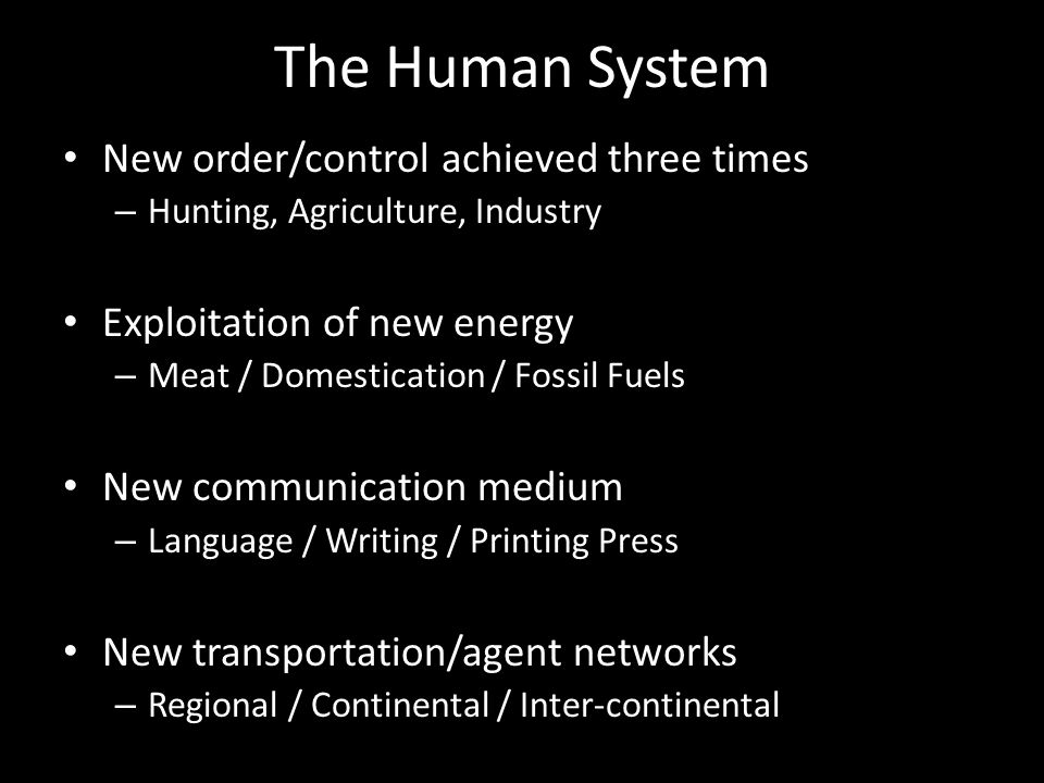 The Human System New order/control achieved three times – Hunting, Agriculture, Industry Exploitation of new energy – Meat / Domestication / Fossil Fuels New communication medium – Language / Writing / Printing Press New transportation/agent networks – Regional / Continental / Inter-continental