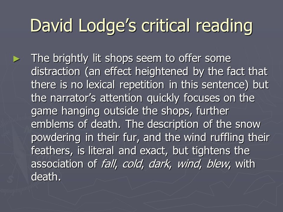 David Lodge's critical reading ► The brightly lit shops seem to offer some distraction (an effect heightened by the fact that there is no lexical repetition in this sentence) but the narrator's attention quickly focuses on the game hanging outside the shops, further emblems of death.