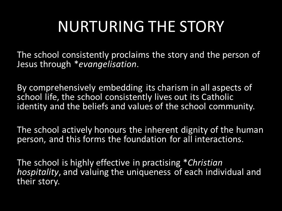 NURTURING THE STORY The school consistently proclaims the story and the person of Jesus through *evangelisation.