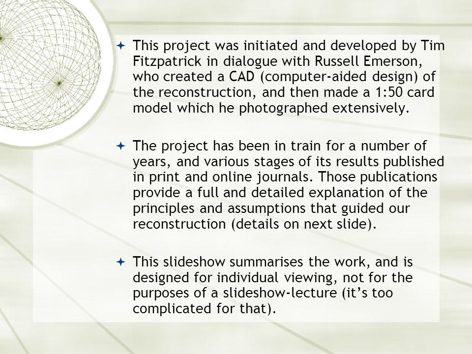  This project was initiated and developed by Tim Fitzpatrick in dialogue with Russell Emerson, who created a CAD (computer-aided design) of the reconstruction, and then made a 1:50 card model which he photographed extensively.