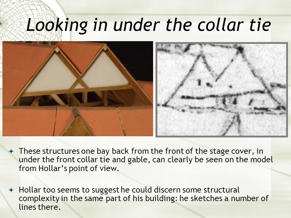 Looking in under the collar tie  These structures one bay back from the front of the stage cover, in under the front collar tie and gable, can clearly be seen on the model from Hollar's point of view.