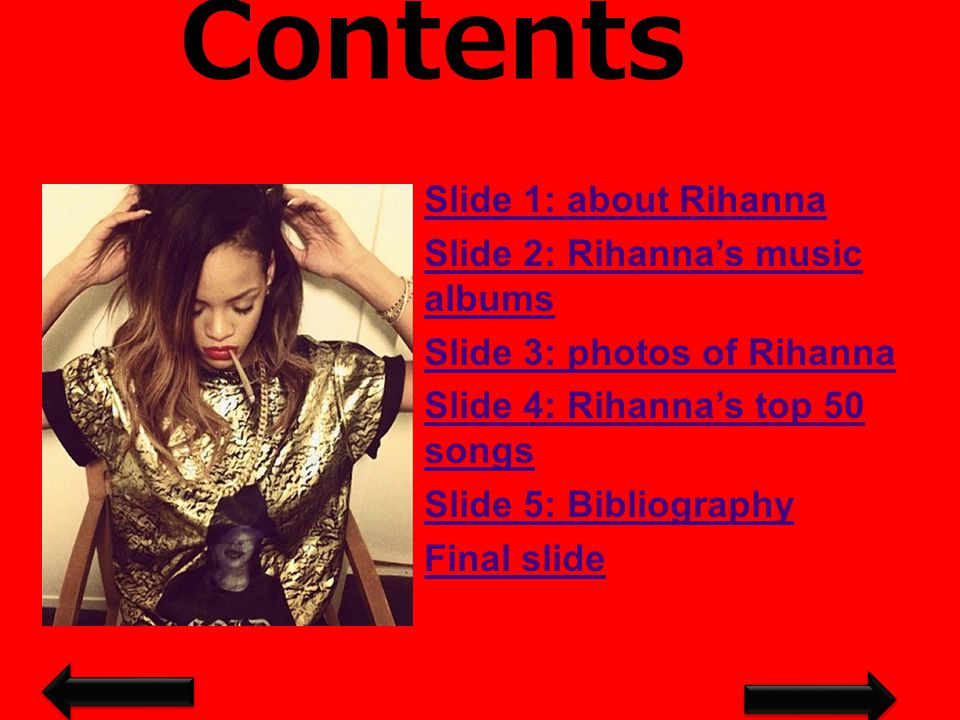 Contents Slide 1: about Rihanna Slide 2: Rihanna's music albums Slide 3: photos of Rihanna Slide 4: Rihanna's top 50 songs Slide 5: Bibliography Final slide