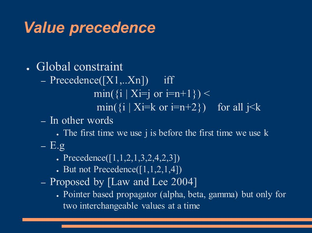 Value precedence ● Global constraint – Precedence([X1,..Xn]) iff min({i | Xi=j or i=n+1}) < min({i | Xi=k or i=n+2}) for all j<k – In other words ● The first time we use j is before the first time we use k – E.g ● Precedence([1,1,2,1,3,2,4,2,3]) ● But not Precedence([1,1,2,1,4]) – Proposed by [Law and Lee 2004] ● Pointer based propagator (alpha, beta, gamma) but only for two interchangeable values at a time