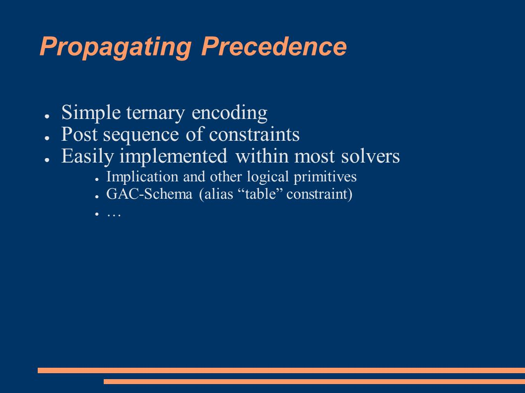 Propagating Precedence ● Simple ternary encoding ● Post sequence of constraints ● Easily implemented within most solvers ● Implication and other logical primitives ● GAC-Schema (alias table constraint) ● …