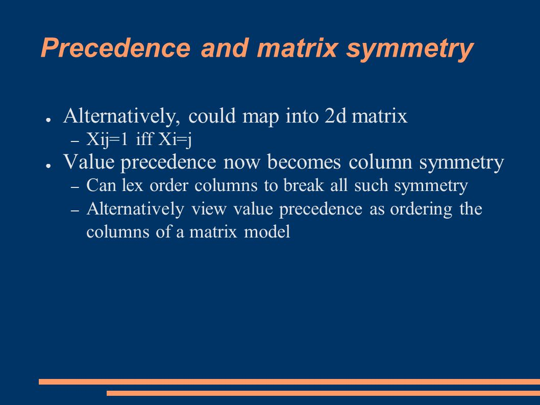 Precedence and matrix symmetry ● Alternatively, could map into 2d matrix – Xij=1 iff Xi=j ● Value precedence now becomes column symmetry – Can lex order columns to break all such symmetry – Alternatively view value precedence as ordering the columns of a matrix model