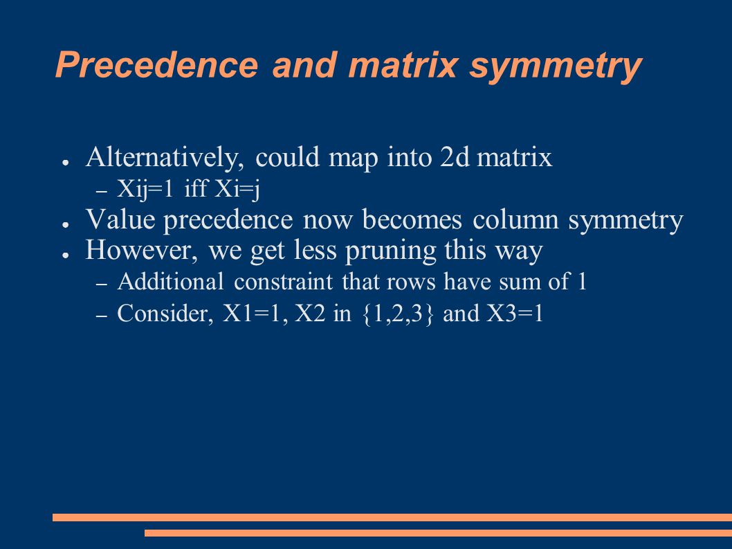 Precedence and matrix symmetry ● Alternatively, could map into 2d matrix – Xij=1 iff Xi=j ● Value precedence now becomes column symmetry ● However, we get less pruning this way – Additional constraint that rows have sum of 1 – Consider, X1=1, X2 in {1,2,3} and X3=1